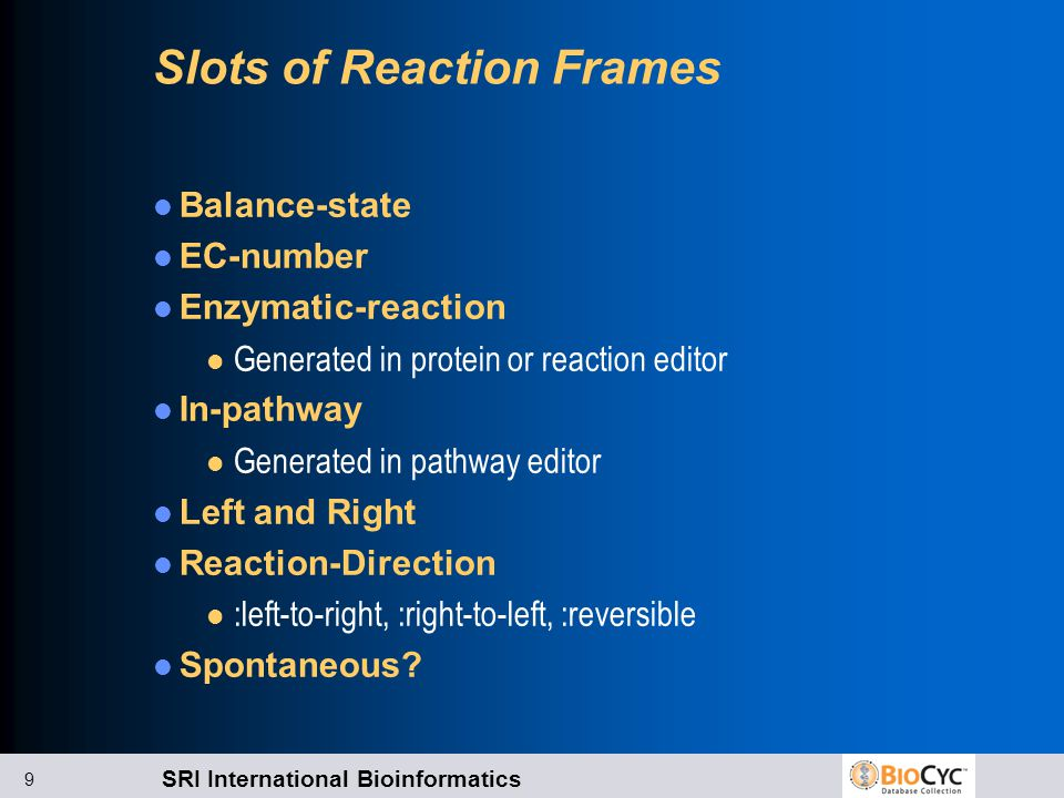 SRI International Bioinformatics 9 Slots of Reaction Frames Balance-state EC-number Enzymatic-reaction l Generated in protein or reaction editor In-pathway l Generated in pathway editor Left and Right Reaction-Direction l :left-to-right, :right-to-left, :reversible Spontaneous?