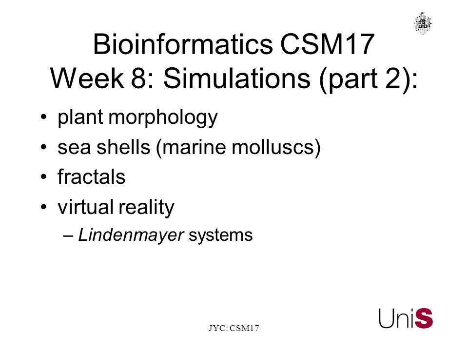 JYC: CSM17 BioinformaticsCSM17 Week 8: Simulations (part 2): plant morphology sea shells (marine molluscs) fractals virtual reality –Lindenmayer systems