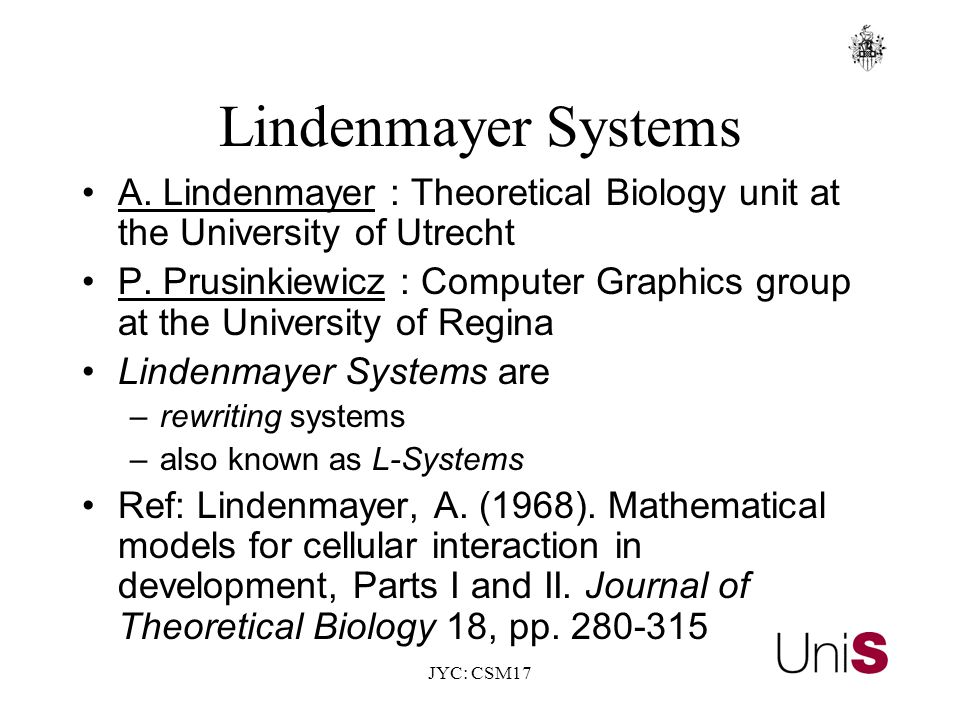 JYC: CSM17 Lindenmayer Systems A. Lindenmayer : Theoretical Biology unit at the University of Utrecht P. Prusinkiewicz : Computer Graphics group at th