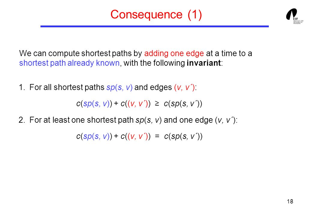 18 Consequence (1) 1.For all shortest paths sp(s, v) and edges (v, v´): c(sp(s, v)) + c((v, v´)) ≥ c(sp(s, v´)) 2.For at least one shortest path sp(s, v) and one edge (v, v´): c(sp(s, v)) + c((v, v´)) = c(sp(s, v´)) We can compute shortest paths by adding one edge at a time to a shortest path already known, with the following invariant: