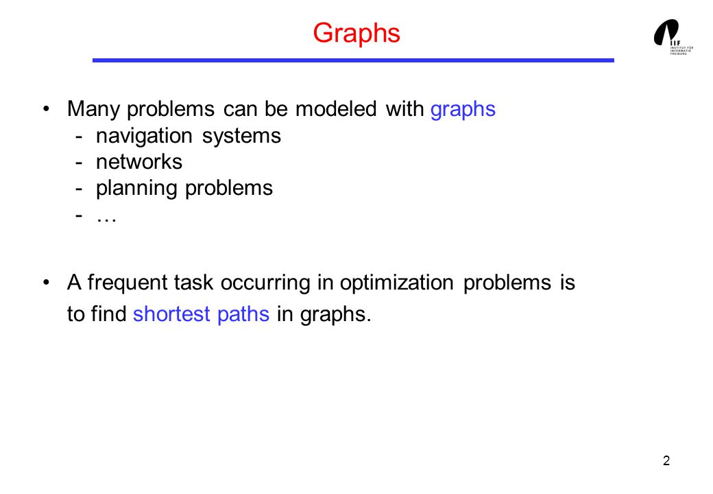 2 Graphs Many problems can be modeled with graphs -navigation systems -networks -planning problems -… A frequent task occurring in optimization problems is to find shortest paths in graphs.