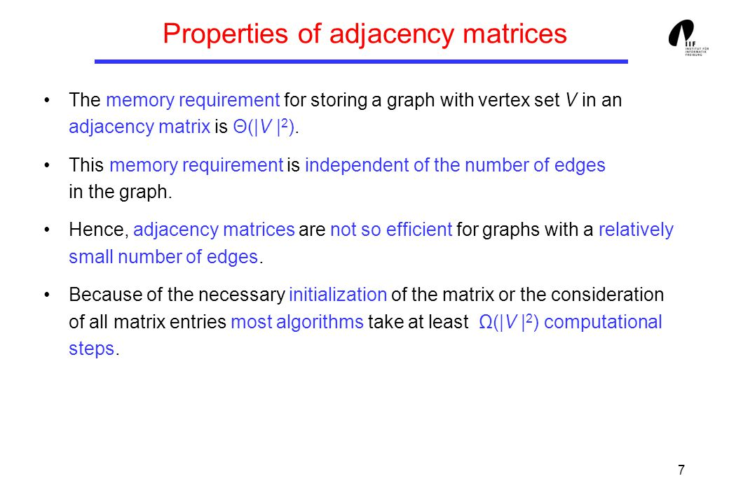 7 Properties of adjacency matrices The memory requirement for storing a graph with vertex set V in an adjacency matrix is Θ(|V | 2 ).