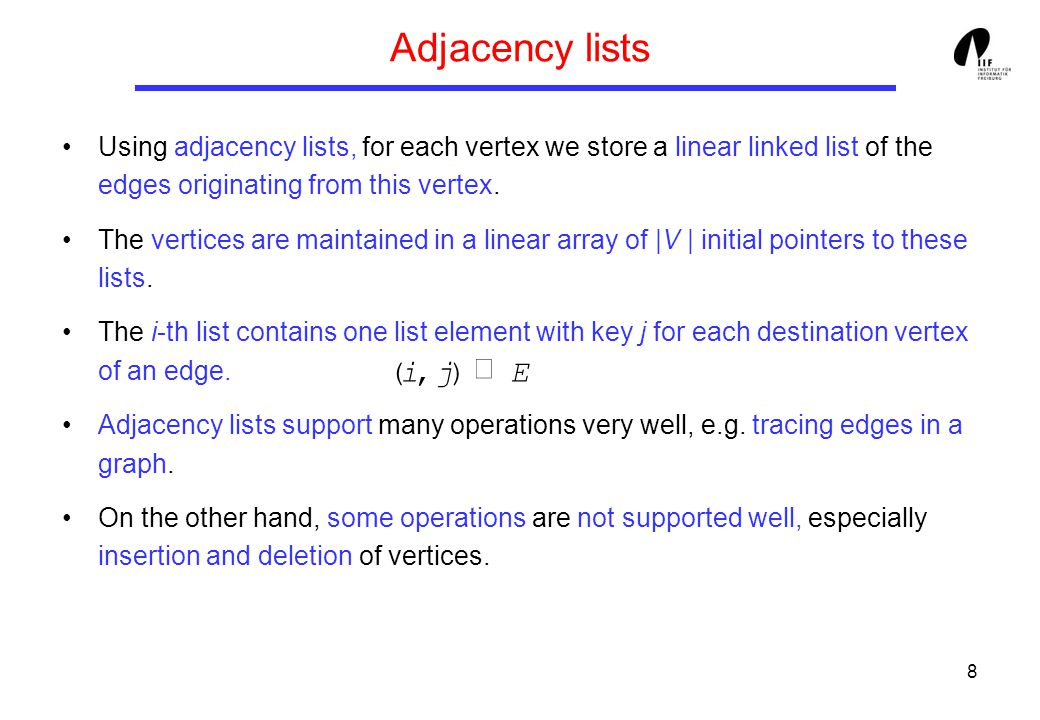 8 Adjacency lists Using adjacency lists, for each vertex we store a linear linked list of the edges originating from this vertex.
