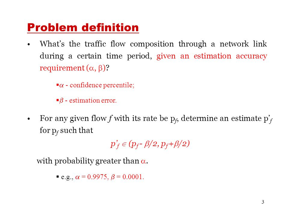 3 Problem definition What's the traffic flow composition through a network link during a certain time period, given an estimation accuracy requirement ( ,  ).