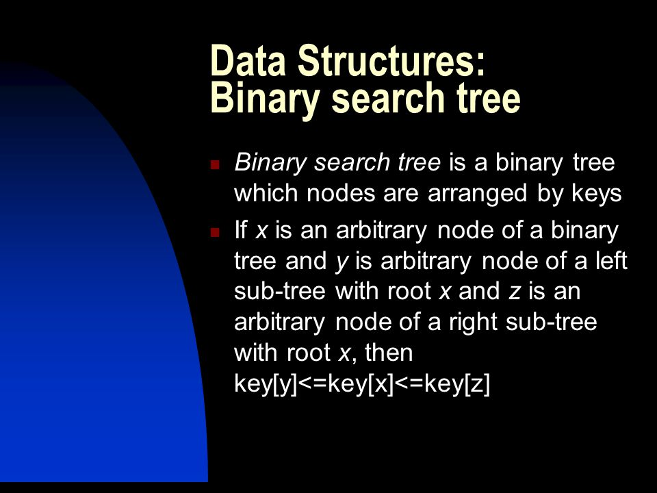 Data Structures: Binary search tree Binary search tree is a binary tree which nodes are arranged by keys If x is an arbitrary node of a binary tree and y is arbitrary node of a left sub-tree with root x and z is an arbitrary node of a right sub-tree with root x, then key[y]<=key[x]<=key[z]