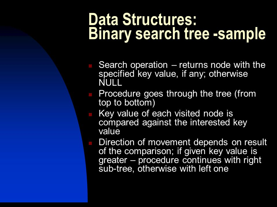 Search operation – returns node with the specified key value, if any; otherwise NULL Procedure goes through the tree (from top to bottom) Key value of