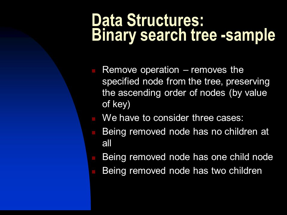 Remove operation – removes the specified node from the tree, preserving the ascending order of nodes (by value of key) We have to consider three cases: Being removed node has no children at all Being removed node has one child node Being removed node has two children