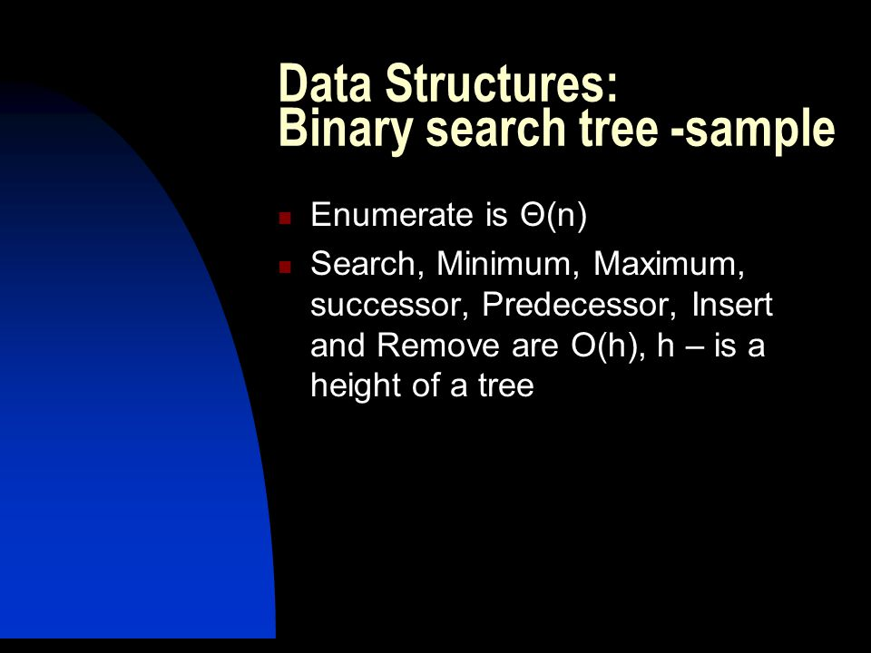 Data Structures: Binary search tree -sample Enumerate is Θ(n) Search, Minimum, Maximum, successor, Predecessor, Insert and Remove are O(h), h – is a height of a tree