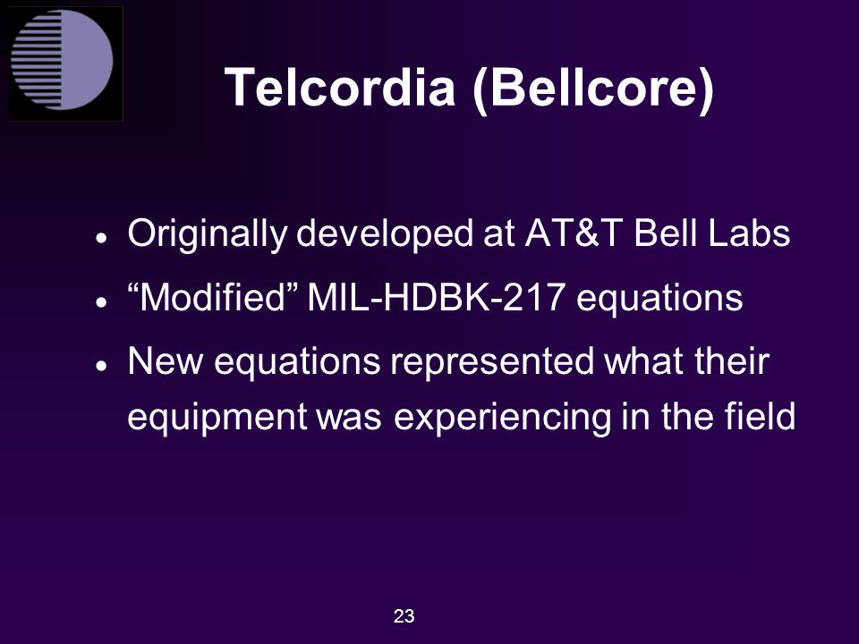 "23 Telcordia (Bellcore)  Originally developed at AT&T Bell Labs  ""Modified"" MIL-HDBK-217 equations  New equations represented what their equipment"