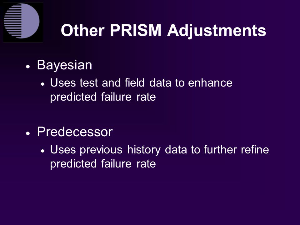 Other PRISM Adjustments  Bayesian  Uses test and field data to enhance predicted failure rate  Predecessor  Uses previous history data to further