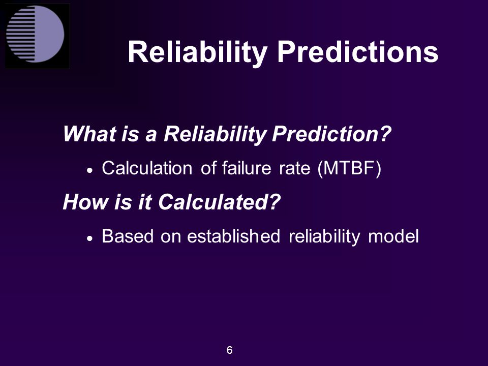 6 Reliability Predictions What is a Reliability Prediction?  Calculation of failure rate (MTBF) How is it Calculated?  Based on established reliabil