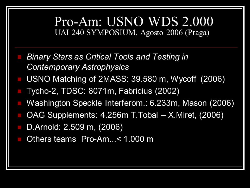Pro-Am: USNO WDS 2.000 UAI 240 SYMPOSIUM, Agosto 2006 (Praga) Binary Stars as Critical Tools and Testing in Contemporary Astrophysics USNO Matching of
