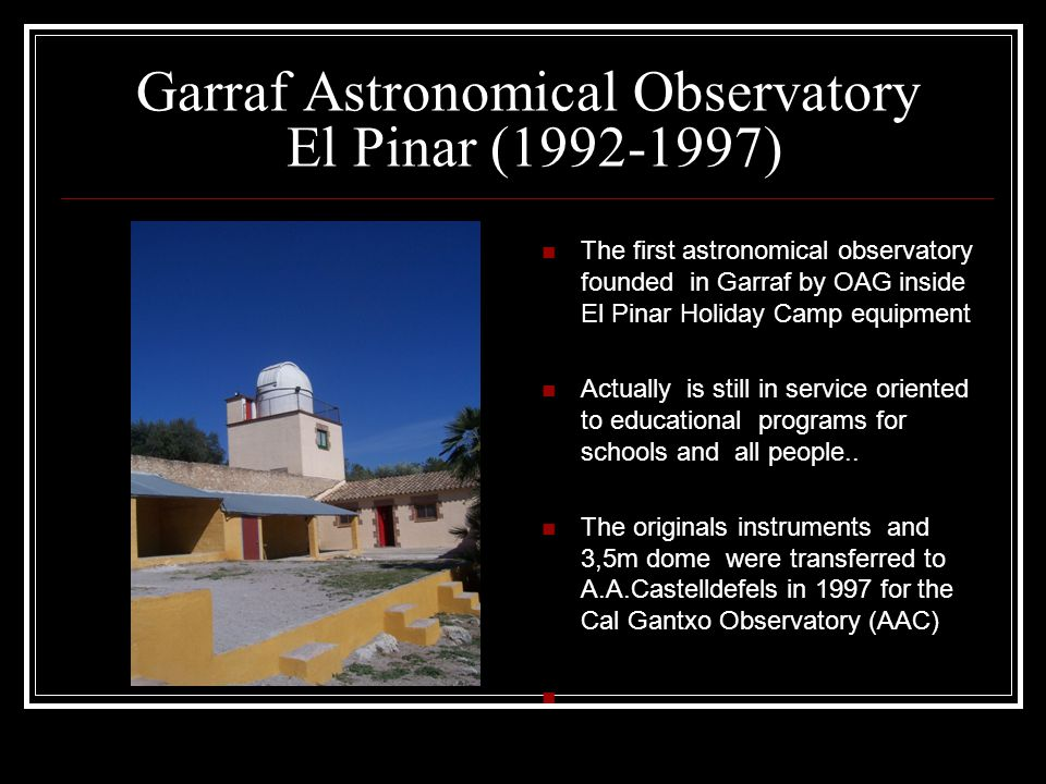 Garraf Astronomical Observatory El Pinar (1992-1997) The first astronomical observatory founded in Garraf by OAG inside El Pinar Holiday Camp equipmen