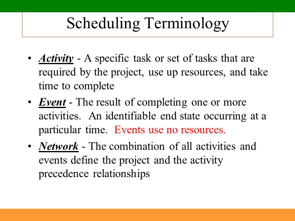 Scheduling Terminology Activity - A specific task or set of tasks that are required by the project, use up resources, and take time to complete Event