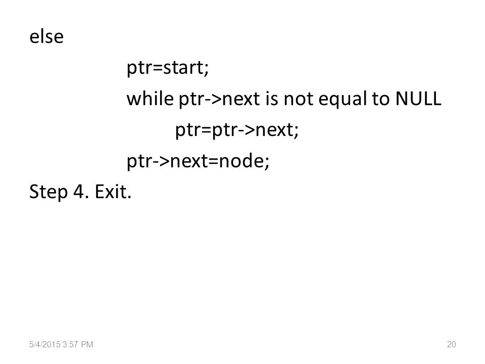 else ptr=start; while ptr->next is not equal to NULL ptr=ptr->next; ptr->next=node; Step 4.