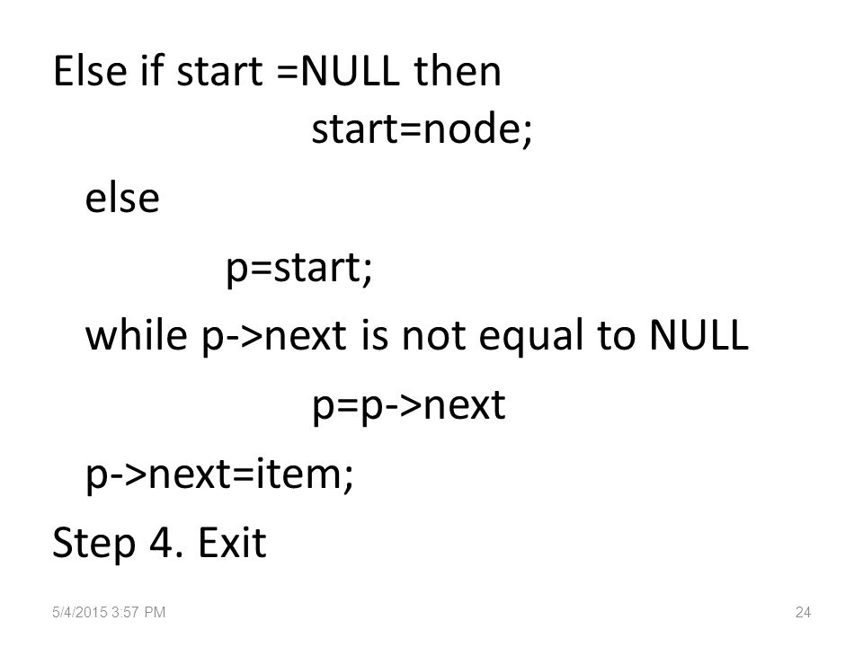 Else if start =NULL then start=node; else p=start; while p->next is not equal to NULL p=p->next p->next=item; Step 4.