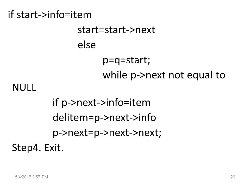 if start->info=item start=start->next else p=q=start; while p->next not equal to NULL if p->next->info=item delitem=p->next->info p->next=p->next->next; Step4.