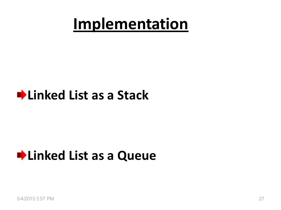 Implementation Linked List as a Stack Linked List as a Queue 5/4/2015 3:58 PM27