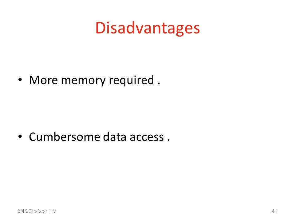 Disadvantages More memory required. Cumbersome data access. 5/4/2015 3:58 PM41