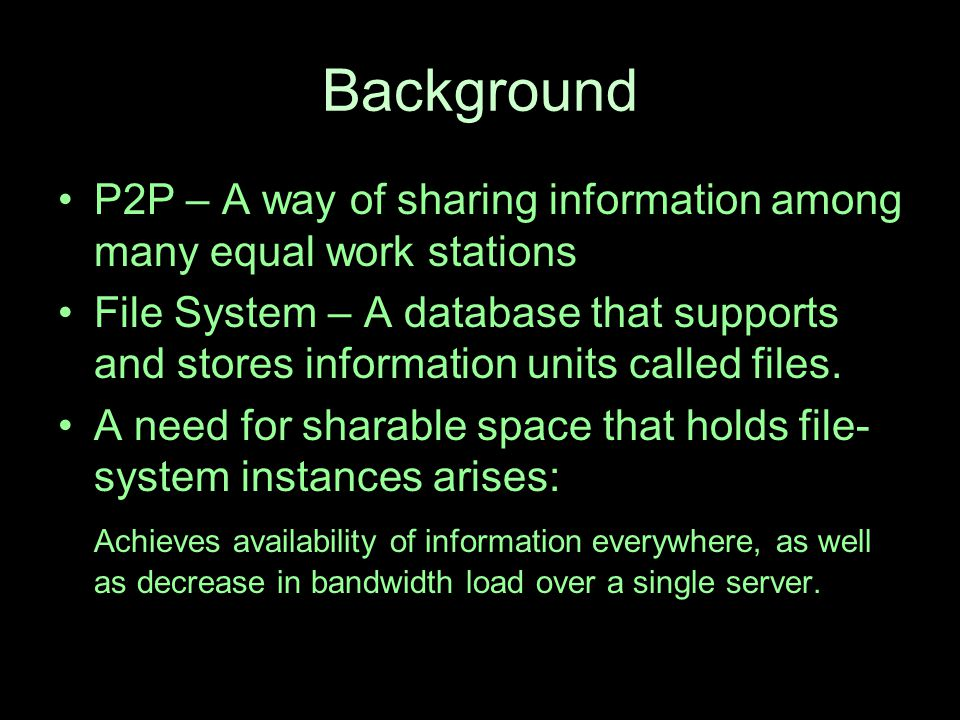 Background P2P – A way of sharing information among many equal work stations File System – A database that supports and stores information units called files.