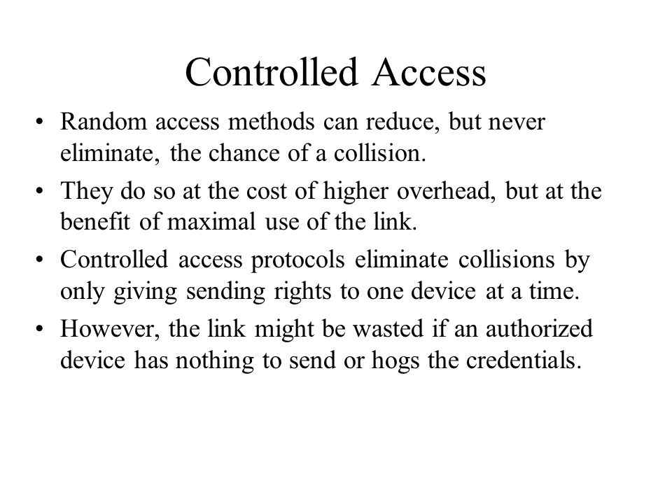 Controlled Access Random access methods can reduce, but never eliminate, the chance of a collision. They do so at the cost of higher overhead, but at