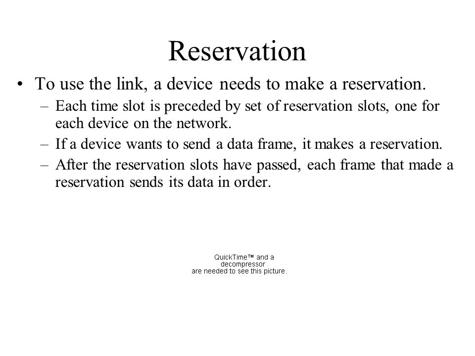 Reservation To use the link, a device needs to make a reservation. –Each time slot is preceded by set of reservation slots, one for each device on the