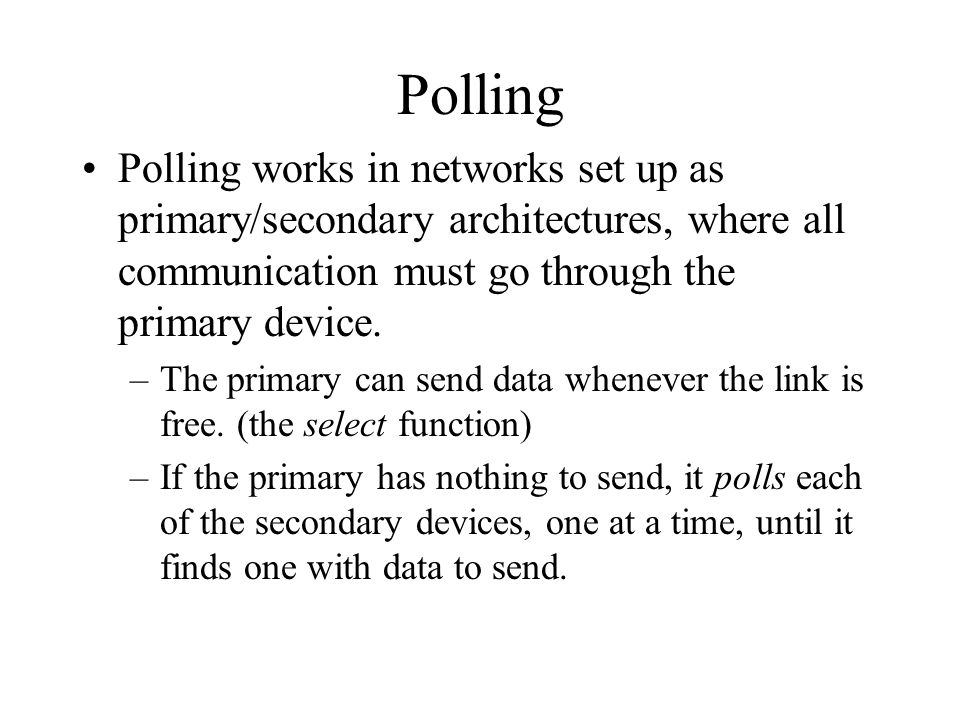 Polling Polling works in networks set up as primary/secondary architectures, where all communication must go through the primary device. –The primary