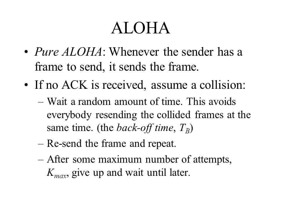 ALOHA Pure ALOHA: Whenever the sender has a frame to send, it sends the frame. If no ACK is received, assume a collision: –Wait a random amount of tim