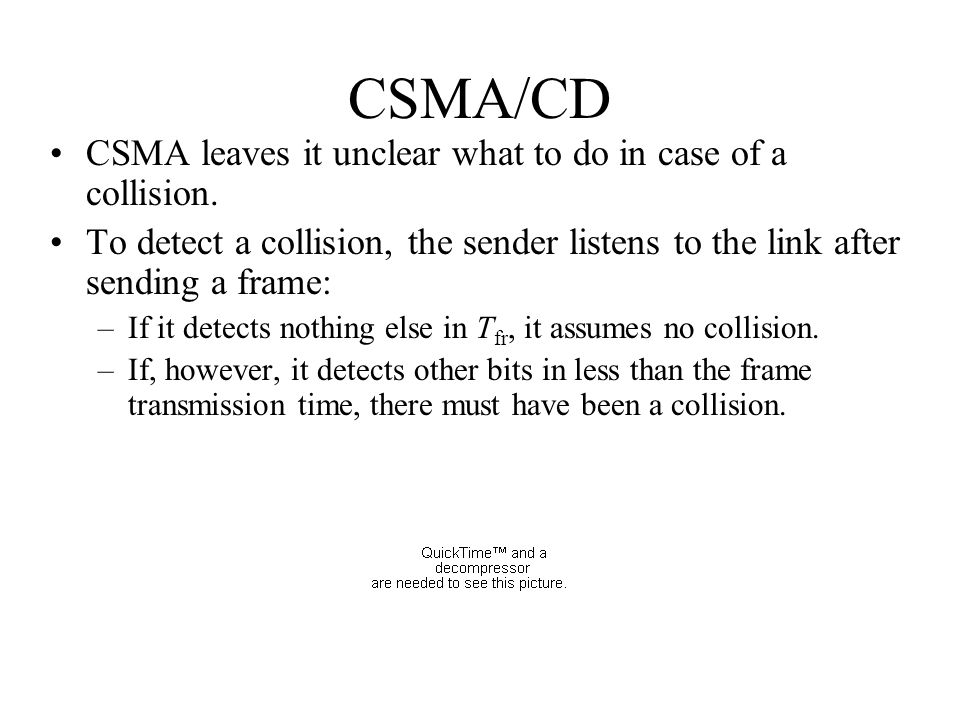 CSMA/CD CSMA leaves it unclear what to do in case of a collision. To detect a collision, the sender listens to the link after sending a frame: –If it