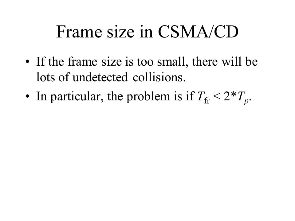 Frame size in CSMA/CD If the frame size is too small, there will be lots of undetected collisions. In particular, the problem is if T fr < 2*T p.