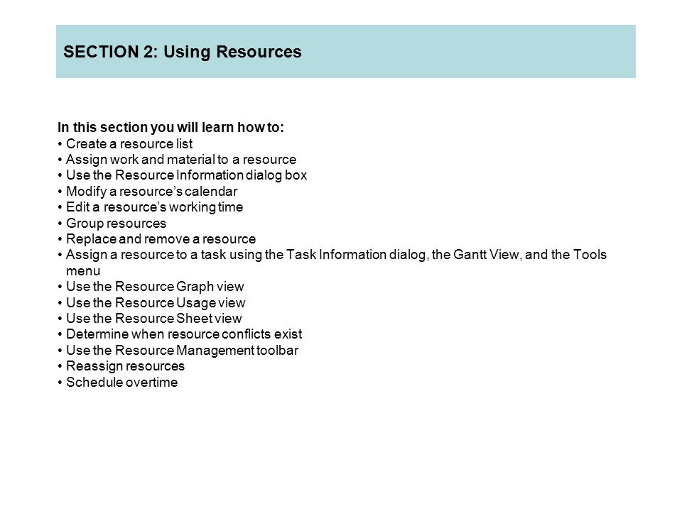 In this section you will learn how to: Create a resource list Assign work and material to a resource Use the Resource Information dialog box Modify a resource's calendar Edit a resource's working time Group resources Replace and remove a resource Assign a resource to a task using the Task Information dialog, the Gantt View, and the Tools menu Use the Resource Graph view Use the Resource Usage view Use the Resource Sheet view Determine when resource conflicts exist Use the Resource Management toolbar Reassign resources Schedule overtime SECTION 2: Using Resources