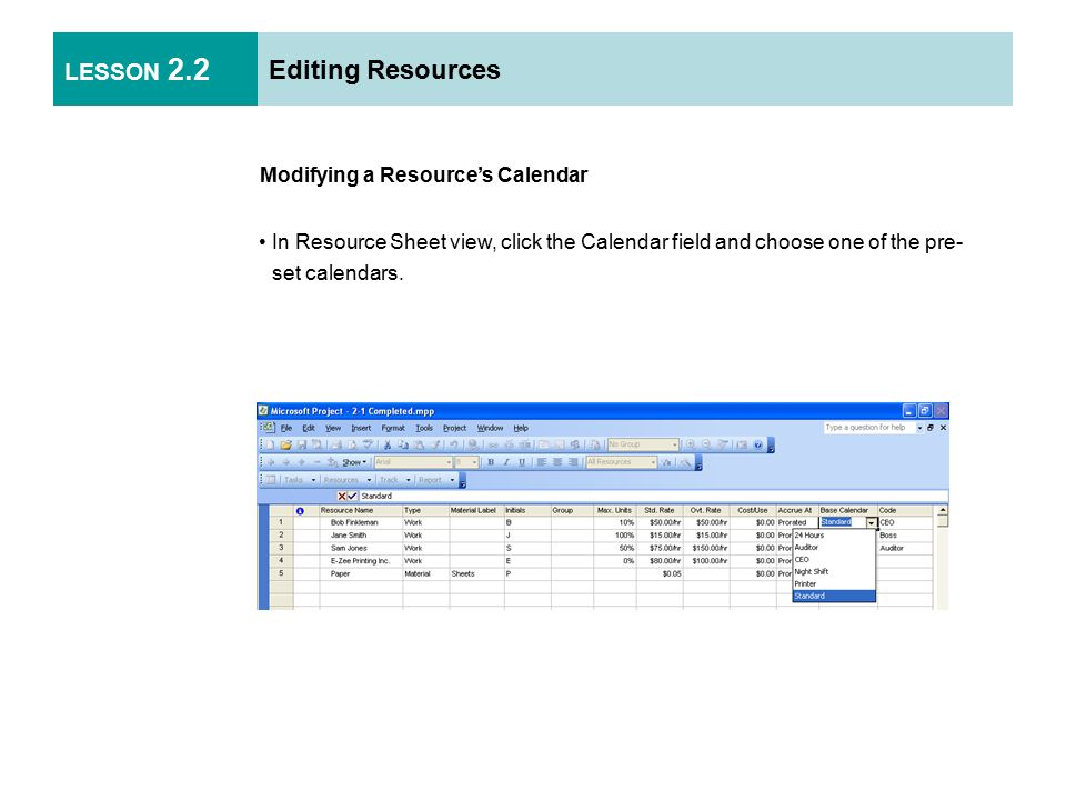 LESSON 2.2 Editing Resources Modifying a Resource's Calendar In Resource Sheet view, click the Calendar field and choose one of the pre- set calendars.