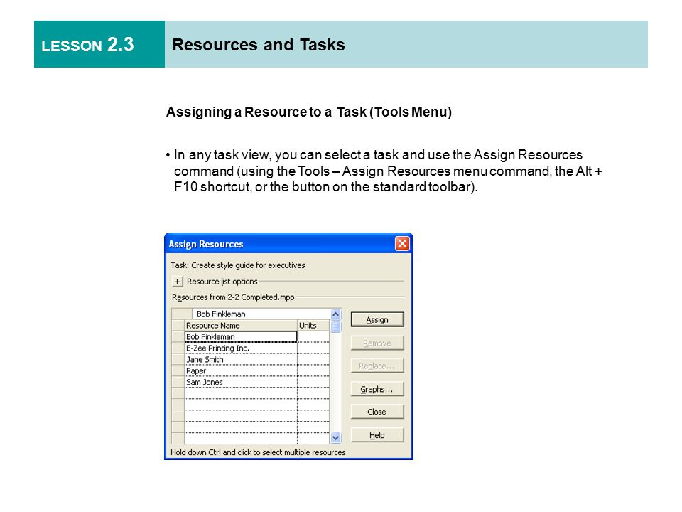 LESSON 2.3 Resources and Tasks Assigning a Resource to a Task (Tools Menu) In any task view, you can select a task and use the Assign Resources command (using the Tools – Assign Resources menu command, the Alt + F10 shortcut, or the button on the standard toolbar).