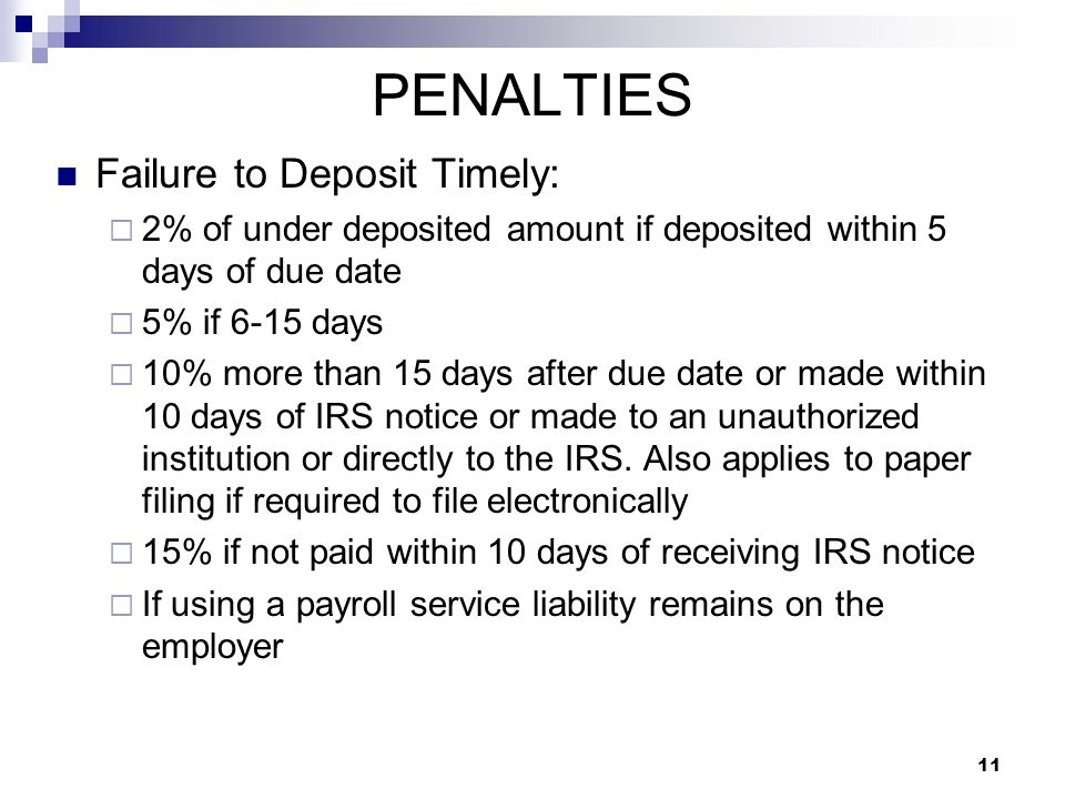 11 PENALTIES Failure to Deposit Timely:  2% of under deposited amount if deposited within 5 days of due date  5% if 6-15 days  10% more than 15 day