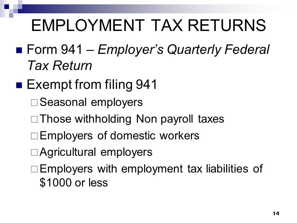 14 EMPLOYMENT TAX RETURNS Form 941 – Employer's Quarterly Federal Tax Return Exempt from filing 941  Seasonal employers  Those withholding Non payro