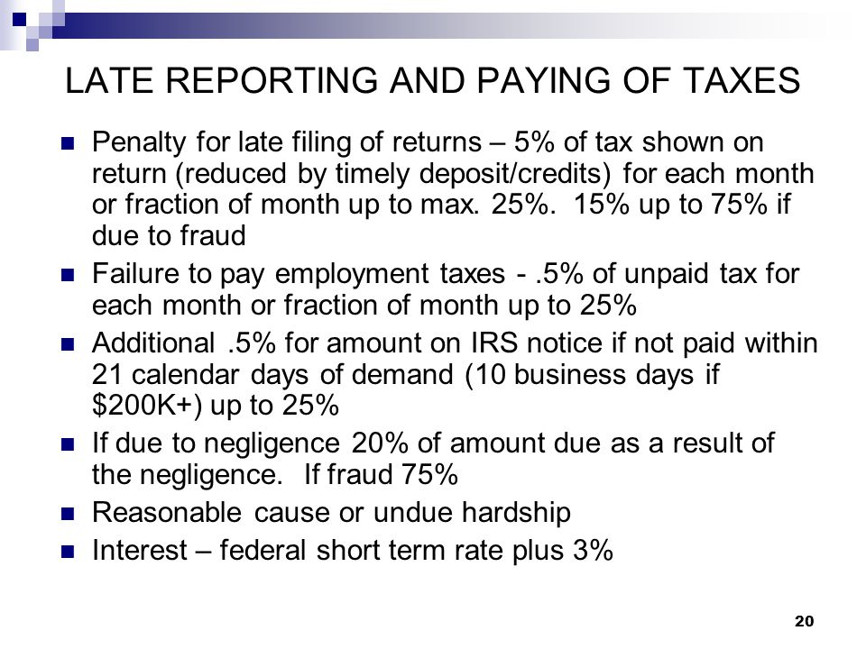 20 LATE REPORTING AND PAYING OF TAXES Penalty for late filing of returns – 5% of tax shown on return (reduced by timely deposit/credits) for each mont
