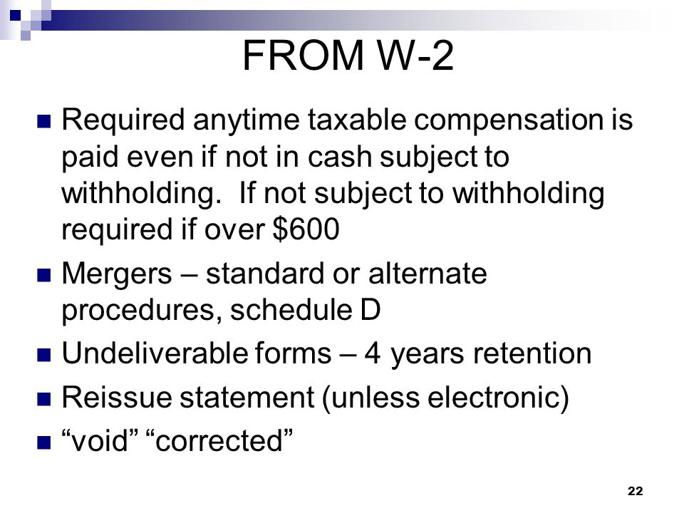 22 FROM W-2 Required anytime taxable compensation is paid even if not in cash subject to withholding. If not subject to withholding required if over $