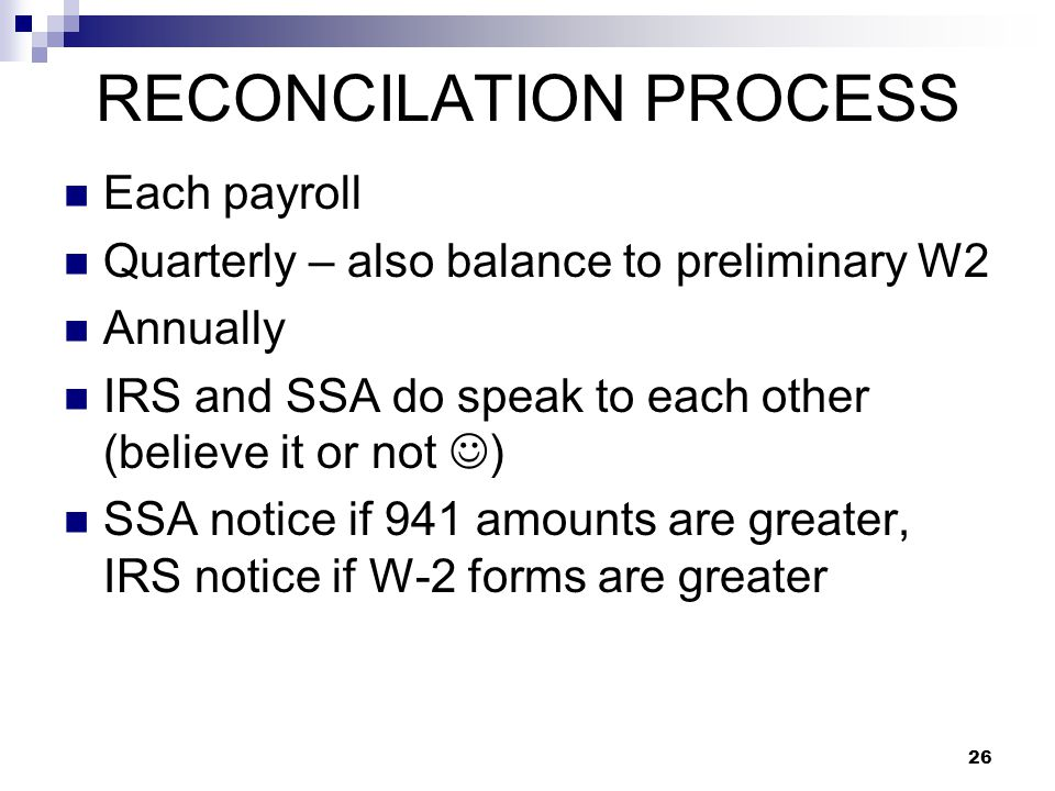 26 RECONCILATION PROCESS Each payroll Quarterly – also balance to preliminary W2 Annually IRS and SSA do speak to each other (believe it or not ) SSA