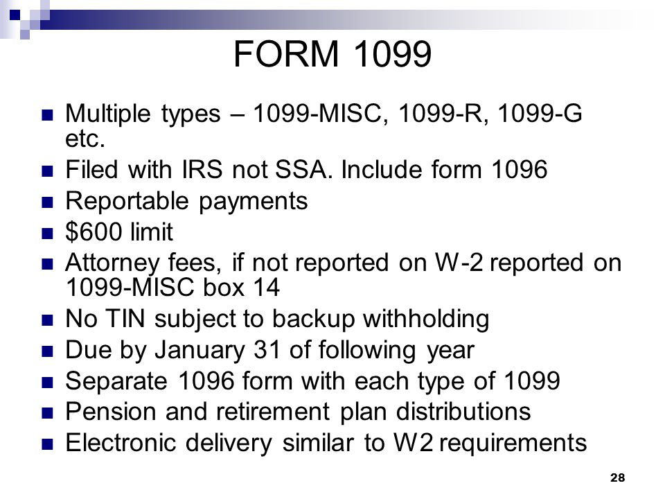 28 FORM 1099 Multiple types – 1099-MISC, 1099-R, 1099-G etc. Filed with IRS not SSA. Include form 1096 Reportable payments $600 limit Attorney fees, i