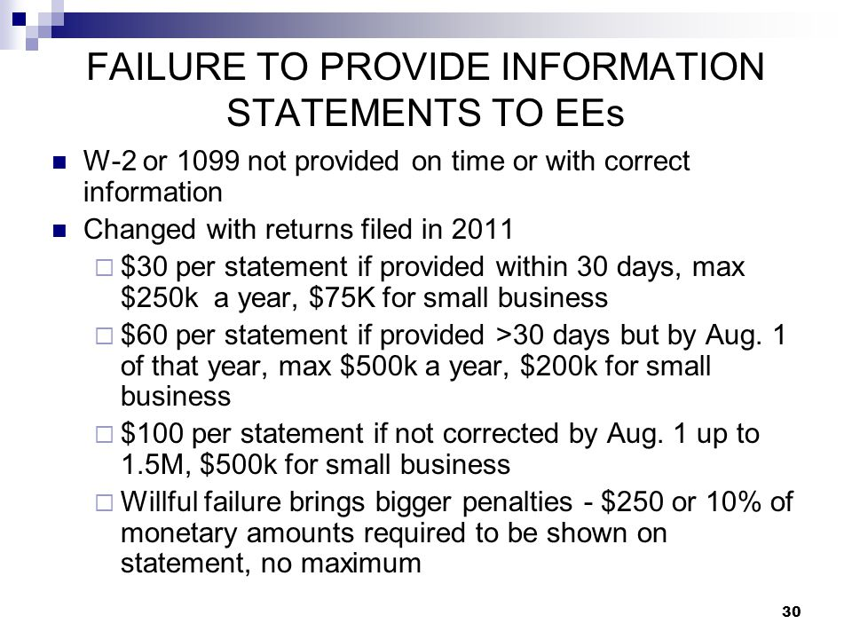 30 FAILURE TO PROVIDE INFORMATION STATEMENTS TO EEs W-2 or 1099 not provided on time or with correct information Changed with returns filed in 2011 