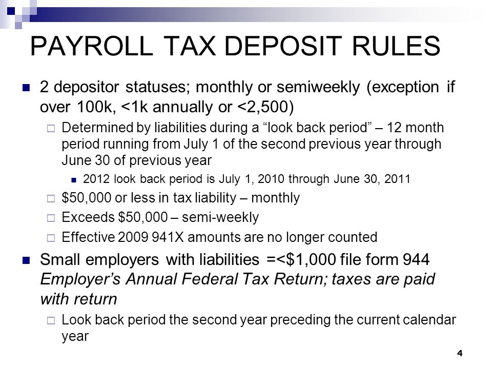 4 PAYROLL TAX DEPOSIT RULES 2 depositor statuses; monthly or semiweekly (exception if over 100k, <1k annually or <2,500)  Determined by liabilities d