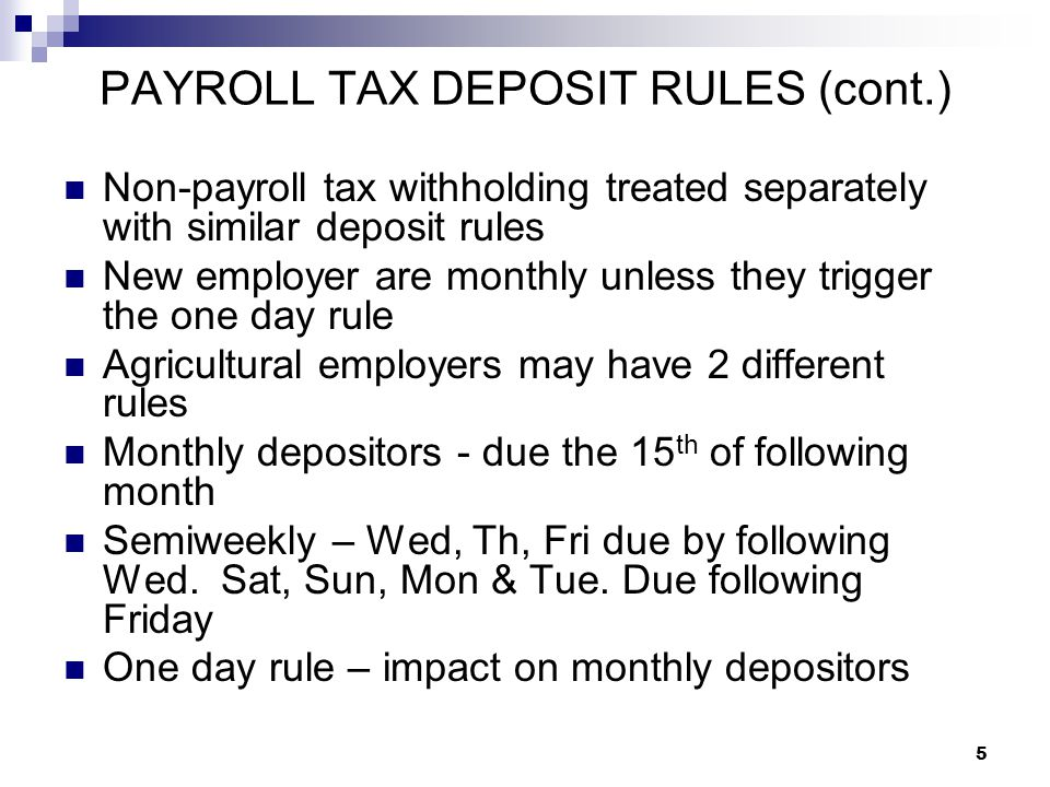 5 PAYROLL TAX DEPOSIT RULES (cont.) Non-payroll tax withholding treated separately with similar deposit rules New employer are monthly unless they tri