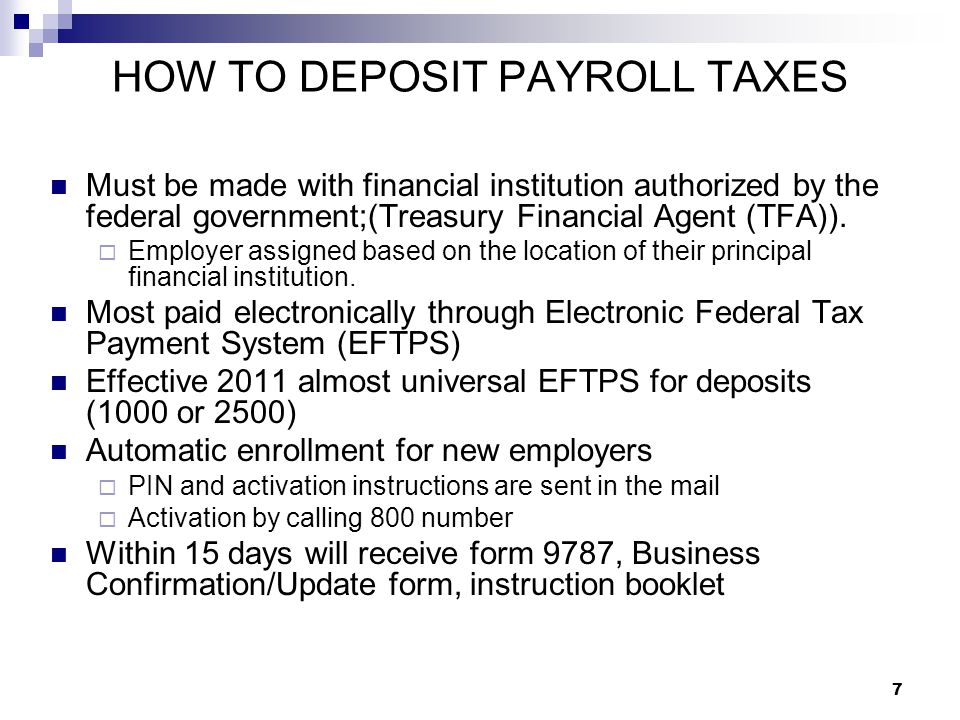 7 HOW TO DEPOSIT PAYROLL TAXES Must be made with financial institution authorized by the federal government;(Treasury Financial Agent (TFA)).  Employ