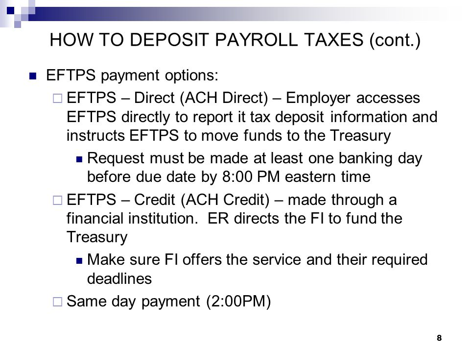 8 HOW TO DEPOSIT PAYROLL TAXES (cont.) EFTPS payment options:  EFTPS – Direct (ACH Direct) – Employer accesses EFTPS directly to report it tax deposi