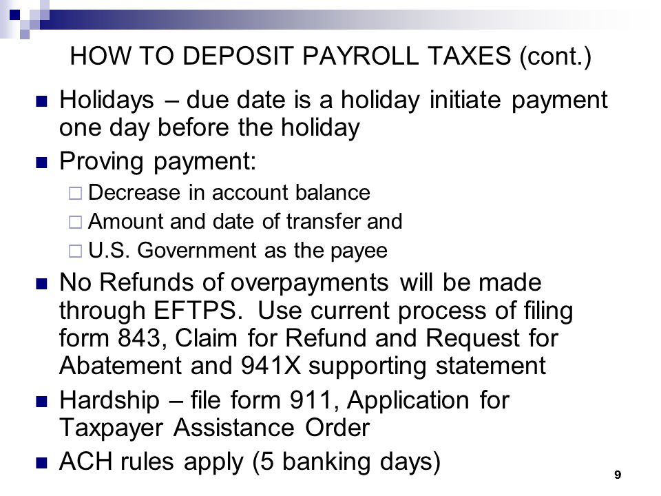 9 HOW TO DEPOSIT PAYROLL TAXES (cont.) Holidays – due date is a holiday initiate payment one day before the holiday Proving payment:  Decrease in acc