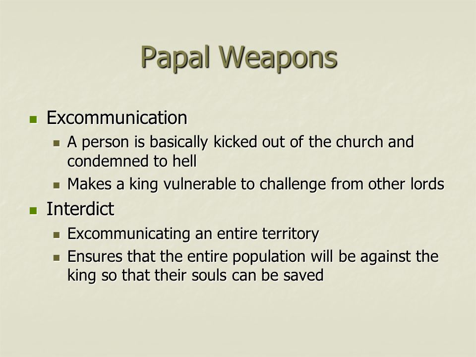 Papal Weapons Excommunication Excommunication A person is basically kicked out of the church and condemned to hell A person is basically kicked out of the church and condemned to hell Makes a king vulnerable to challenge from other lords Makes a king vulnerable to challenge from other lords Interdict Interdict Excommunicating an entire territory Excommunicating an entire territory Ensures that the entire population will be against the king so that their souls can be saved Ensures that the entire population will be against the king so that their souls can be saved