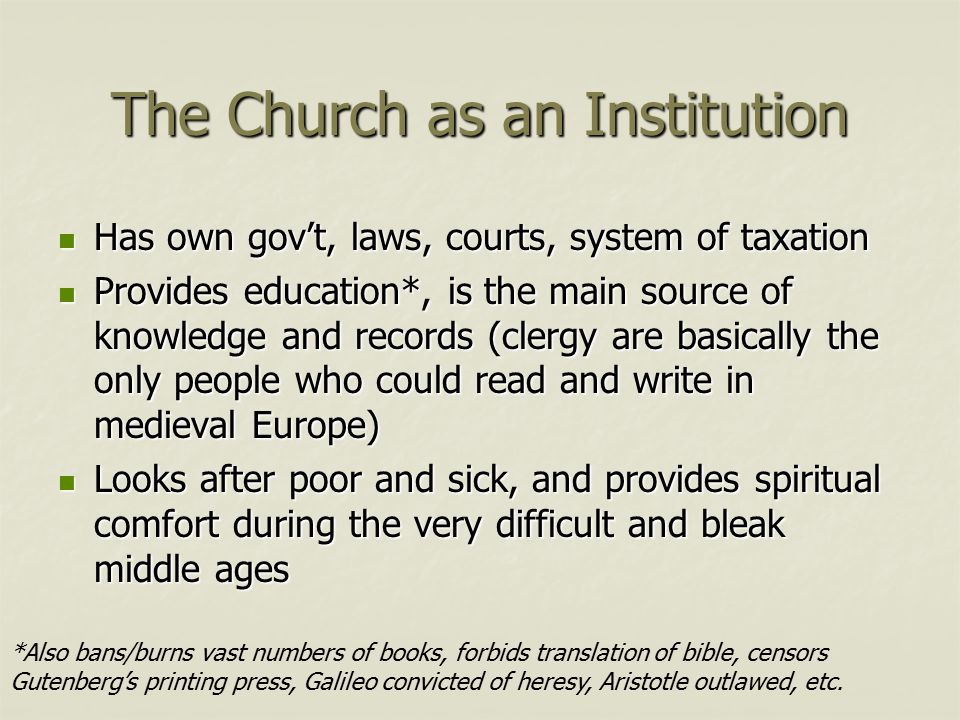 The Church as an Institution Has own gov't, laws, courts, system of taxation Has own gov't, laws, courts, system of taxation Provides education*, is the main source of knowledge and records (clergy are basically the only people who could read and write in medieval Europe) Provides education*, is the main source of knowledge and records (clergy are basically the only people who could read and write in medieval Europe) Looks after poor and sick, and provides spiritual comfort during the very difficult and bleak middle ages Looks after poor and sick, and provides spiritual comfort during the very difficult and bleak middle ages *Also bans/burns vast numbers of books, forbids translation of bible, censors Gutenberg's printing press, Galileo convicted of heresy, Aristotle outlawed, etc.