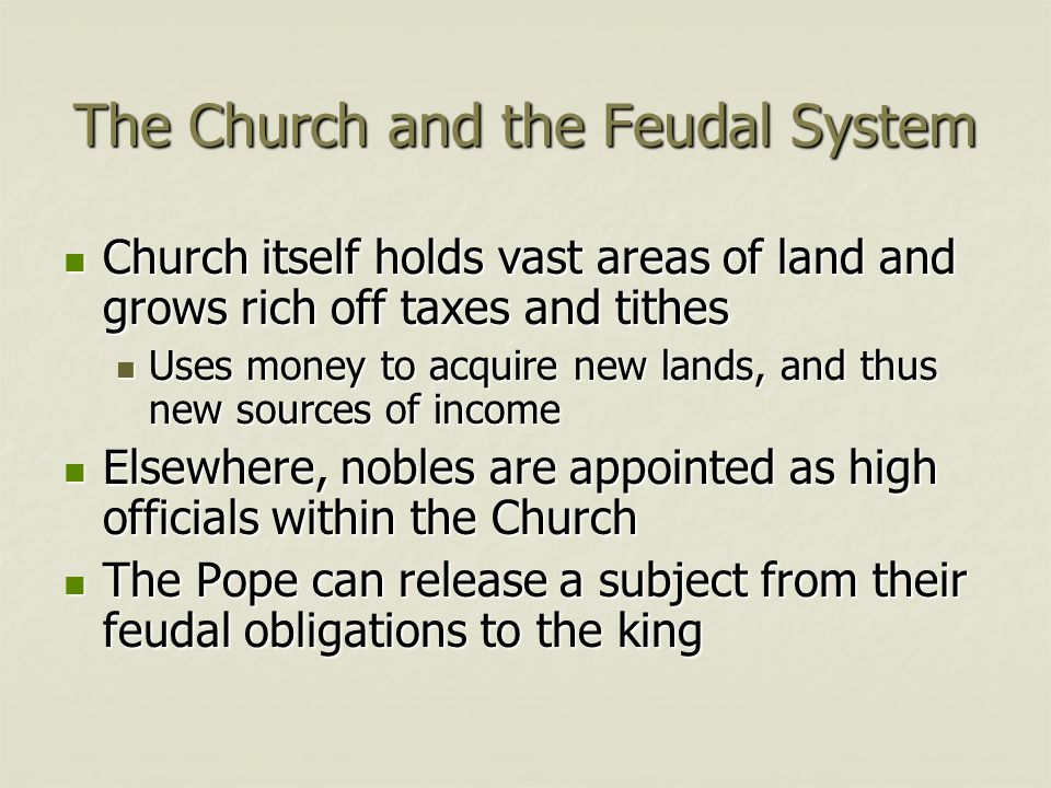 The Church and the Feudal System Church itself holds vast areas of land and grows rich off taxes and tithes Church itself holds vast areas of land and grows rich off taxes and tithes Uses money to acquire new lands, and thus new sources of income Uses money to acquire new lands, and thus new sources of income Elsewhere, nobles are appointed as high officials within the Church Elsewhere, nobles are appointed as high officials within the Church The Pope can release a subject from their feudal obligations to the king The Pope can release a subject from their feudal obligations to the king