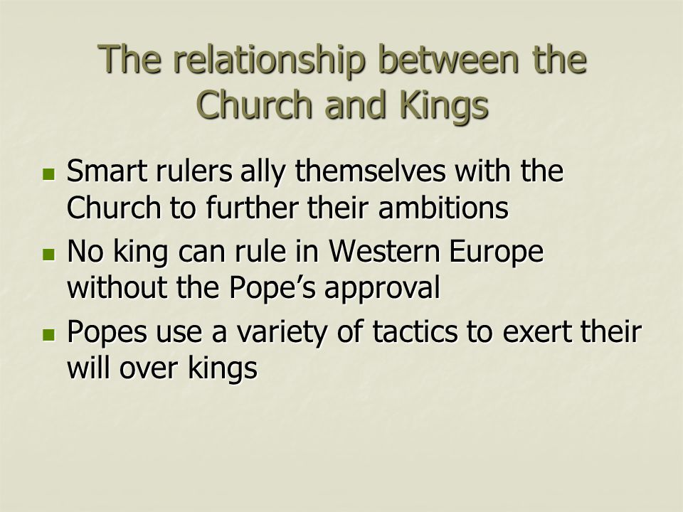 The relationship between the Church and Kings Smart rulers ally themselves with the Church to further their ambitions Smart rulers ally themselves with the Church to further their ambitions No king can rule in Western Europe without the Pope's approval No king can rule in Western Europe without the Pope's approval Popes use a variety of tactics to exert their will over kings Popes use a variety of tactics to exert their will over kings