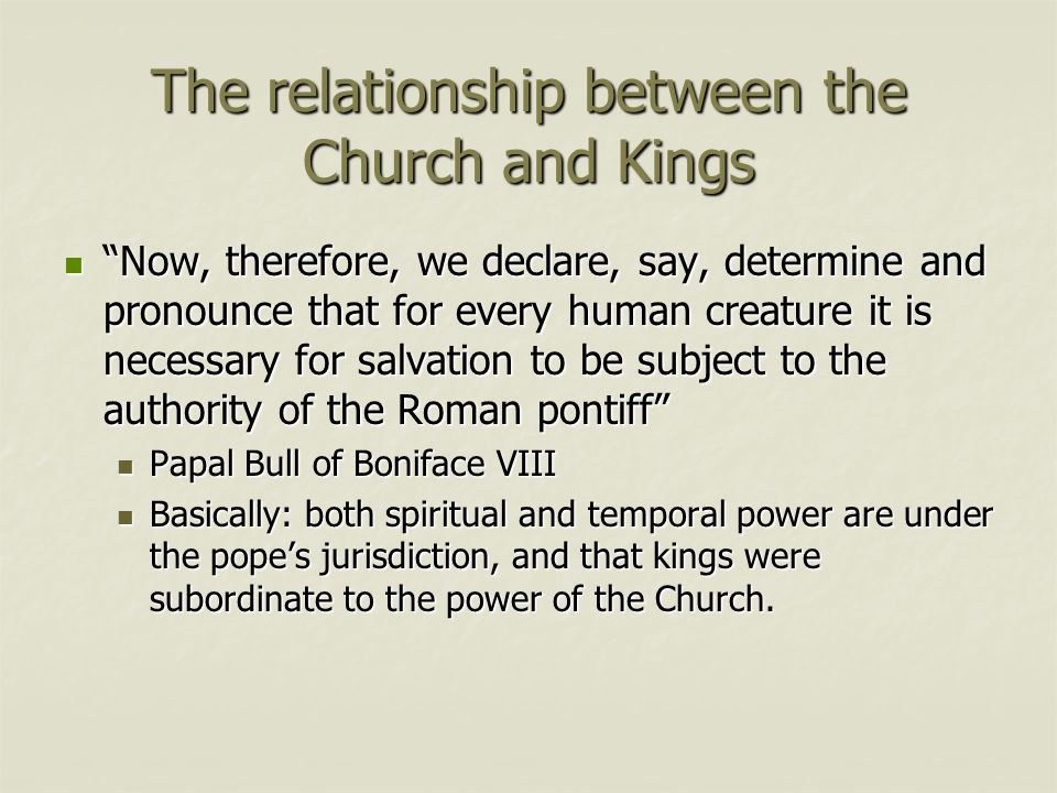 The relationship between the Church and Kings Now, therefore, we declare, say, determine and pronounce that for every human creature it is necessary for salvation to be subject to the authority of the Roman pontiff Now, therefore, we declare, say, determine and pronounce that for every human creature it is necessary for salvation to be subject to the authority of the Roman pontiff Papal Bull of Boniface VIII Papal Bull of Boniface VIII Basically: both spiritual and temporal power are under the pope's jurisdiction, and that kings were subordinate to the power of the Church.